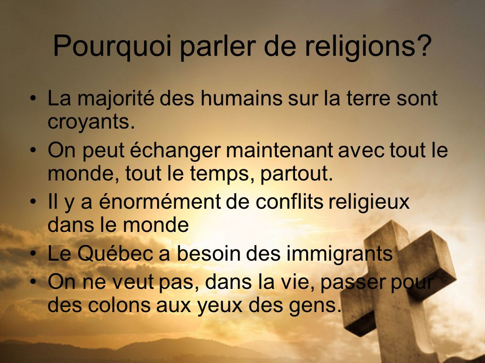 Pourquoi parler de religions? La majorité des humains sur la terre sont croyants. On peut échanger maintenant avec tout le monde, tout le temps, parto