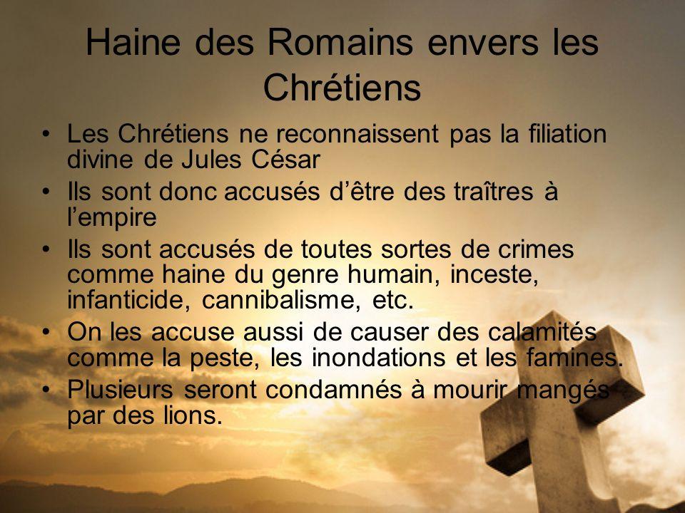 Haine des Romains envers les Chrétiens Les Chrétiens ne reconnaissent pas la filiation divine de Jules César Ils sont donc accusés dêtre des traîtres