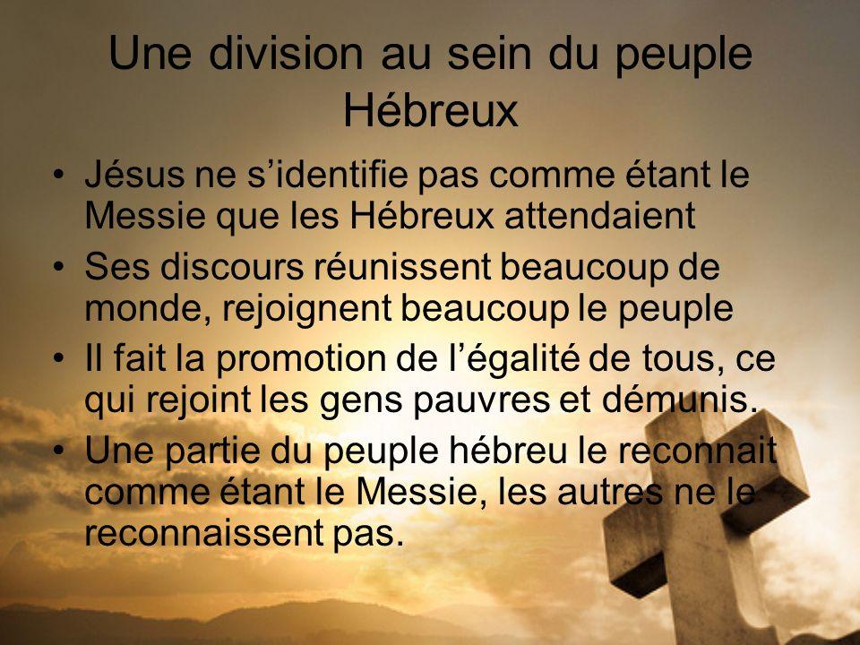 Une division au sein du peuple Hébreux Jésus ne sidentifie pas comme étant le Messie que les Hébreux attendaient Ses discours réunissent beaucoup de m
