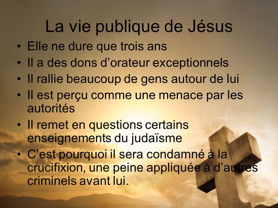 La vie publique de Jésus Elle ne dure que trois ans Il a des dons dorateur exceptionnels Il rallie beaucoup de gens autour de lui Il est perçu comme u