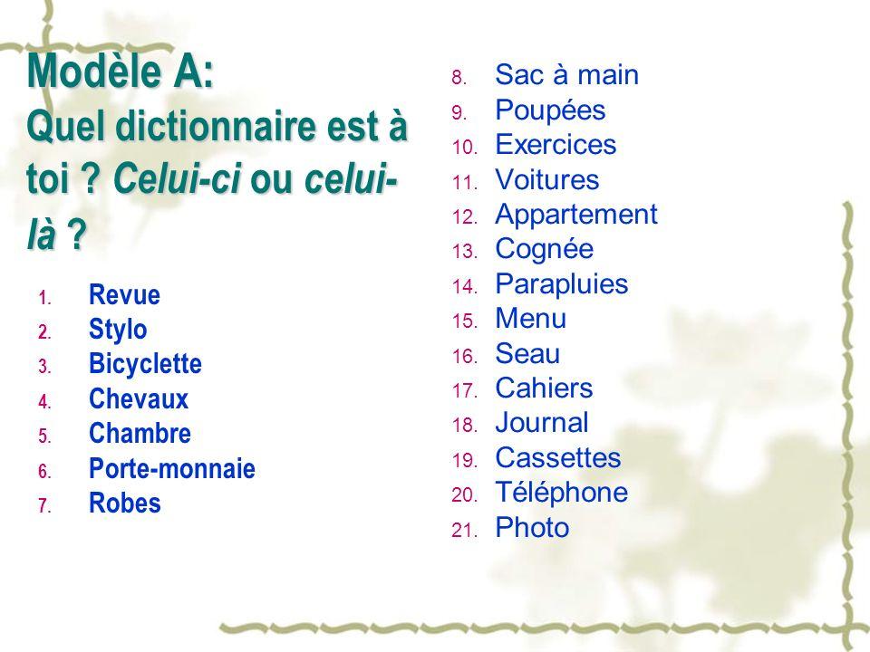 Modèle A: Quel dictionnaire est à toi ? Celui-ci ou celui- là ? 1. Revue 2. Stylo 3. Bicyclette 4. Chevaux 5. Chambre 6. Porte-monnaie 7. Robes 8. Sac
