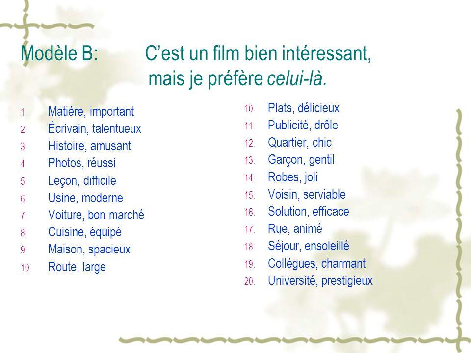 Modèle B: Cest un film bien intéressant, mais je préfère celui-là. 1. Matière, important 2. Écrivain, talentueux 3. Histoire, amusant 4. Photos, réuss