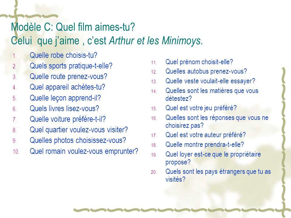 Modèle C: Quel film aimes-tu? Celui que jaime, cest Arthur et les Minimoys. 1. Quelle robe choisis-tu? 2. Quels sports pratique-t-elle? 3. Quelle rout