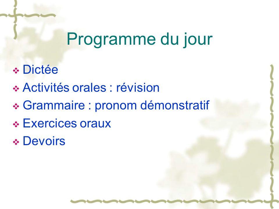 Programme du jour Dictée Activités orales : révision Grammaire : pronom démonstratif Exercices oraux Devoirs