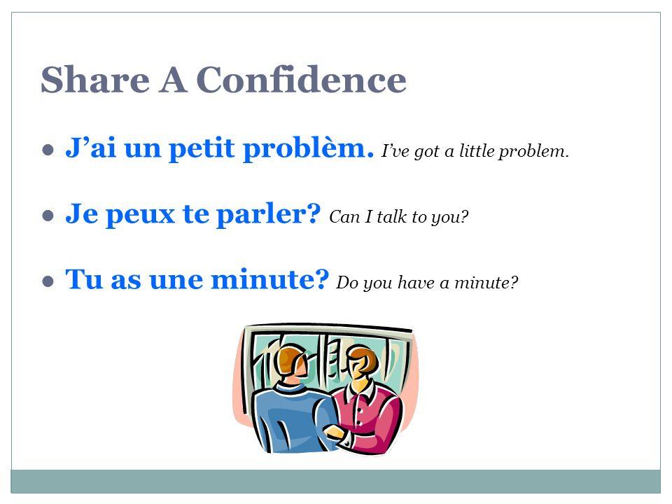 Share A Confidence Jai un petit problèm.Ive got a little problem.