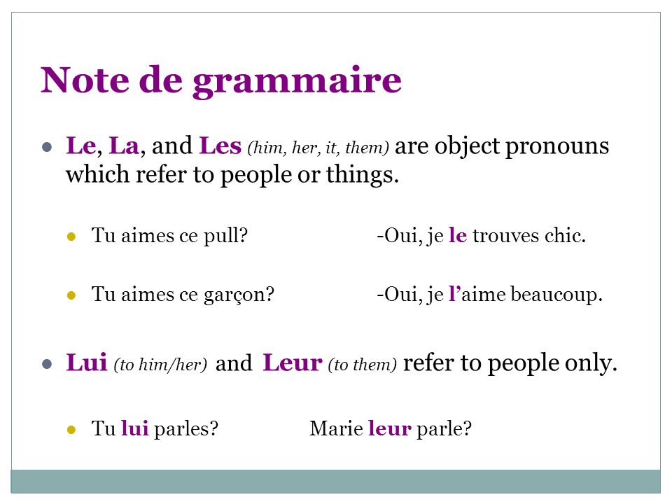 Note de grammaire Le, La, and Les (him, her, it, them) are object pronouns which refer to people or things. Tu aimes ce pull?-Oui, je le trouves chic.