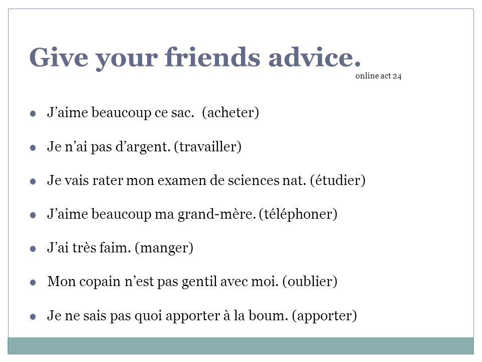 Give your friends advice.Jaime beaucoup ce sac. (acheter) Je nai pas dargent.