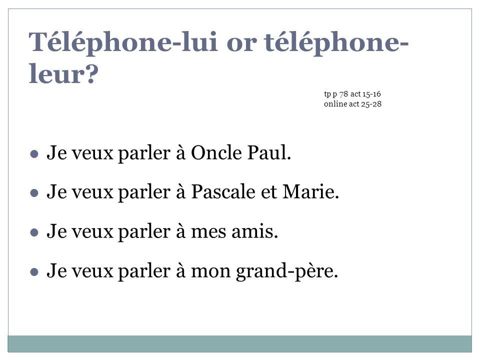 Téléphone-lui or téléphone- leur.Je veux parler à Oncle Paul.