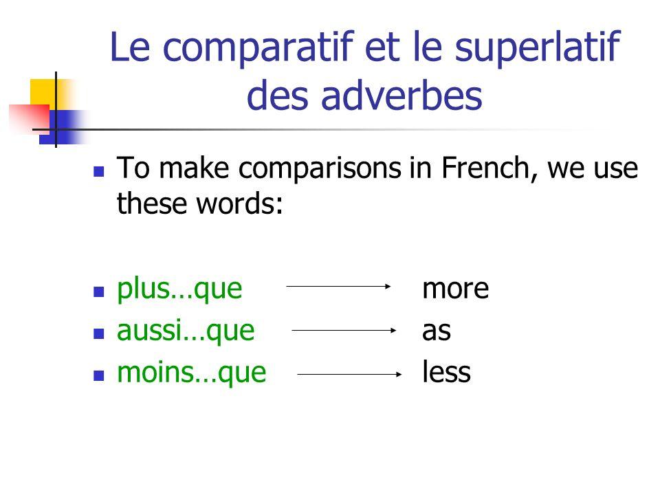 Le comparatif et le superlatif des adverbes To make comparisons in French, we use these words: plus…quemore aussi…queas moins…queless