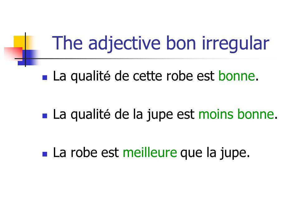 The adjective bon irregular La qualit é de cette robe est bonne.