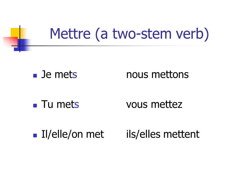 Mettre (a two-stem verb) Je metsnous mettons Tu metsvous mettez Il/elle/on met ils/elles mettent