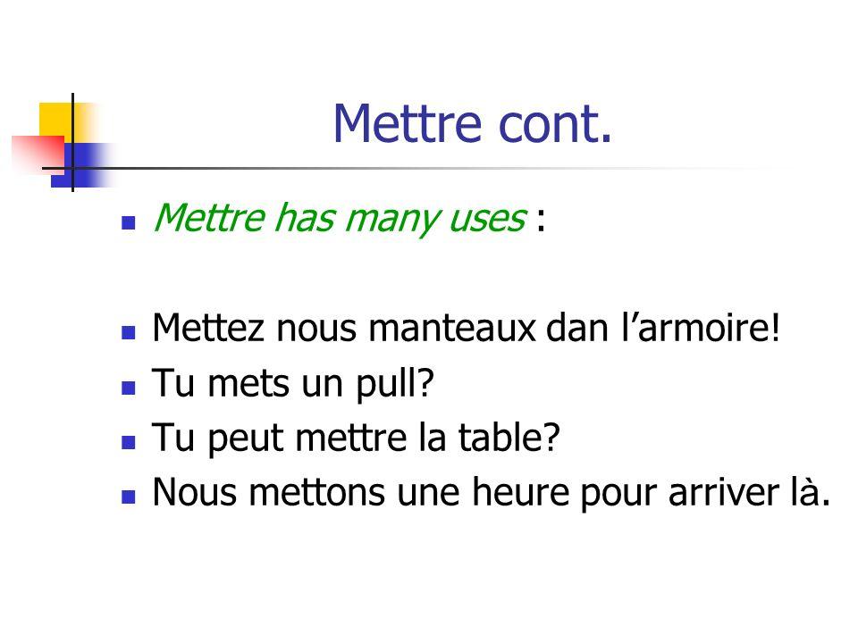 Mettre cont.Mettre has many uses : Mettez nous manteaux dan larmoire.