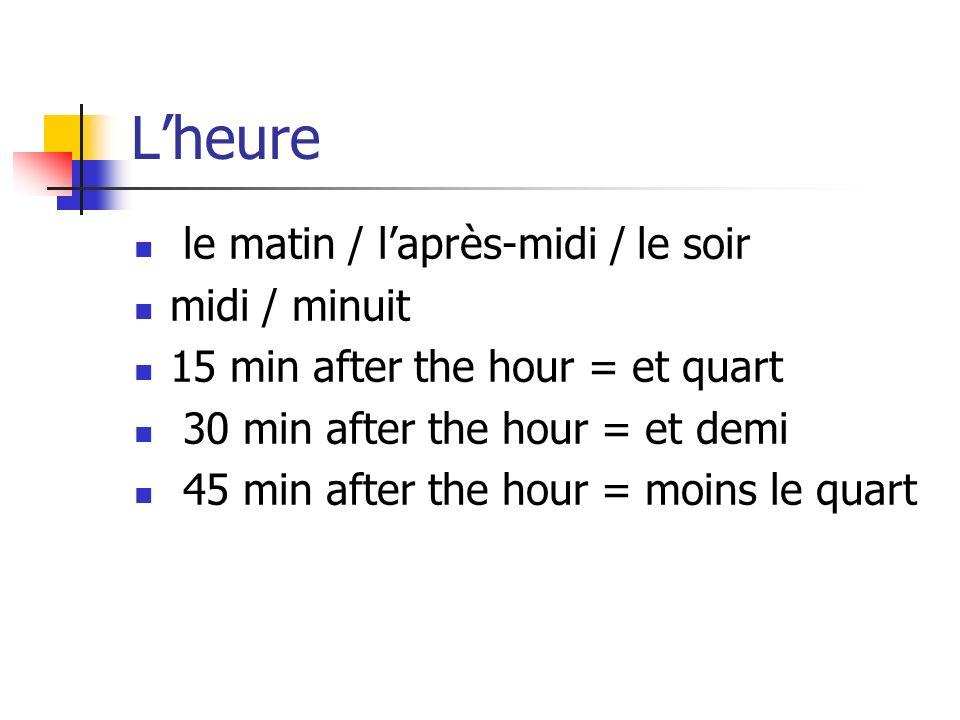 Lheure le matin / laprès-midi / le soir midi / minuit 15 min after the hour = et quart 30 min after the hour = et demi 45 min after the hour = moins le quart