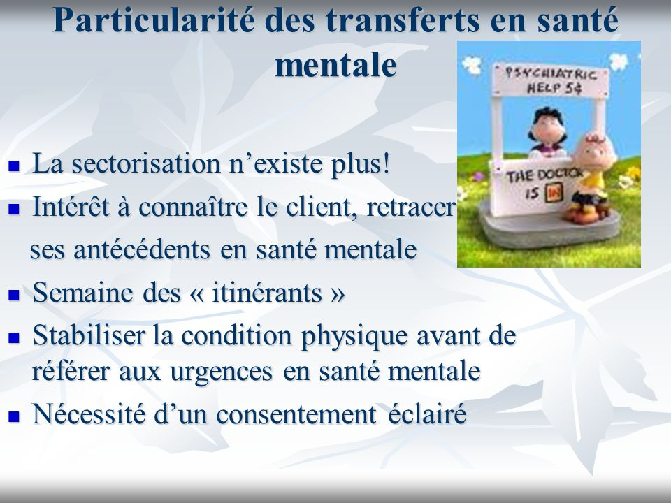 Particularité des transferts en santé mentale La sectorisation nexiste plus! La sectorisation nexiste plus! Intérêt à connaître le client, retracer In