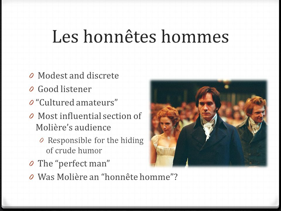 Les honnêtes hommes 0 Modest and discrete 0 Good listener 0 Cultured amateurs 0 Most influential section of Molières audience 0 Responsible for the hiding of crude humor 0 The perfect man 0 Was Molière an honnête homme
