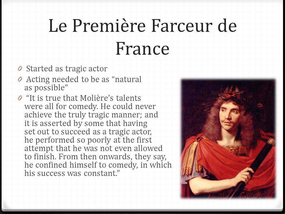 Le Première Farceur de France 0 Started as tragic actor 0 Acting needed to be as natural as possible 0 It is true that Molières talents were all for comedy.
