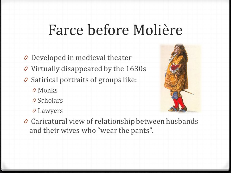 Farce before Molière 0 Developed in medieval theater 0 Virtually disappeared by the 1630s 0 Satirical portraits of groups like: 0 Monks 0 Scholars 0 Lawyers 0 Caricatural view of relationship between husbands and their wives who wear the pants.
