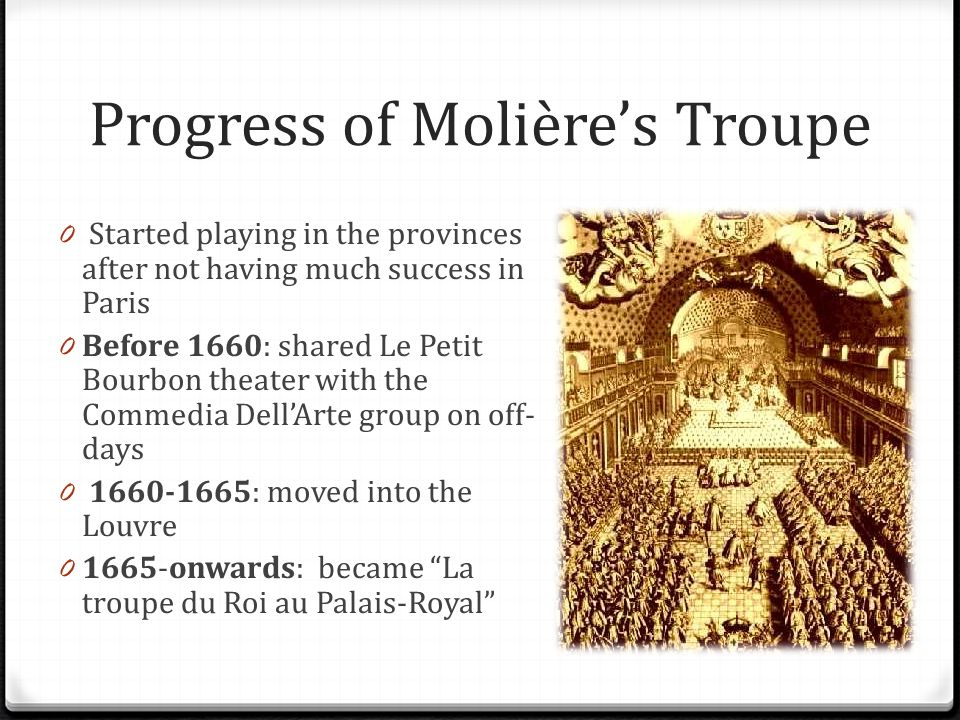 Progress of Molières Troupe 0 Started playing in the provinces after not having much success in Paris 0 Before 1660: shared Le Petit Bourbon theater with the Commedia DellArte group on off- days 0 1660-1665: moved into the Louvre 0 1665-onwards: became La troupe du Roi au Palais-Royal