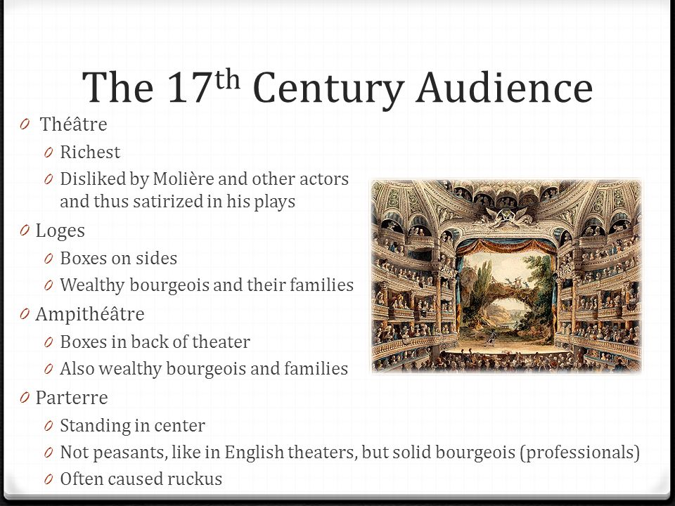 The 17 th Century Audience 0 Théâtre 0 Richest 0 Disliked by Molière and other actors and thus satirized in his plays 0 Loges 0 Boxes on sides 0 Wealt