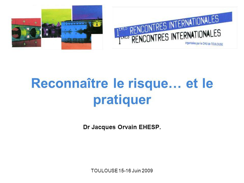 TOULOUSE 15-16 Juin 2009 Reconnaître le risque… et le pratiquer Dr Jacques Orvain EHESP.