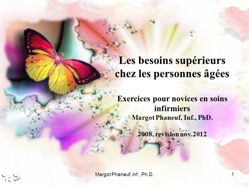 Margot Phaneuf, inf., Ph.D.1 Les besoins supérieurs chez les personnes âgées Exercices pour novices en soins infirmiers Margot Phaneuf, Inf., PhD.