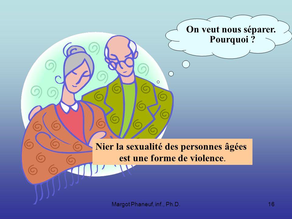 Margot Phaneuf, inf., Ph.D.16 On veut nous séparer. Pourquoi ? Nier la sexualité des personnes âgées est une forme de violence.