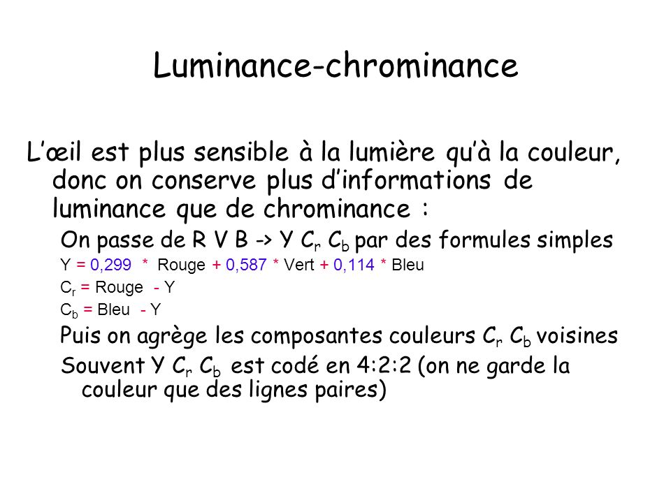 Luminance-chrominance Lœil est plus sensible à la lumière quà la couleur, donc on conserve plus dinformations de luminance que de chrominance : On pas