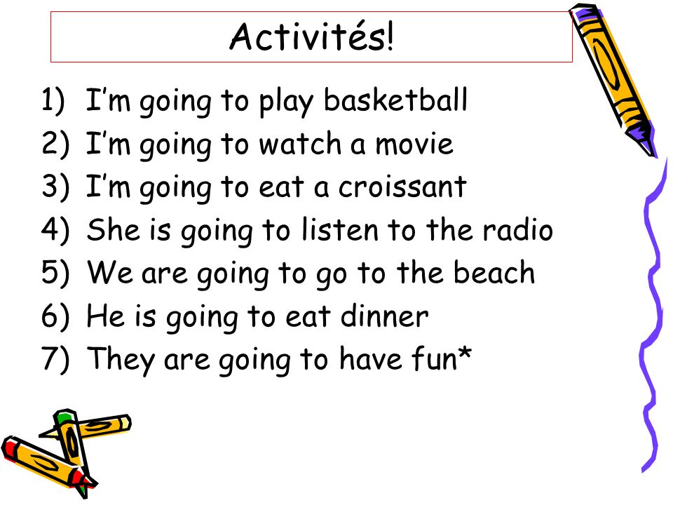 Activités! 1)Im going to play basketball 2)Im going to watch a movie 3)Im going to eat a croissant 4)She is going to listen to the radio 5)We are goin