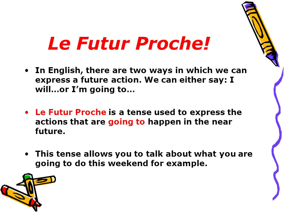Le Futur Proche! In English, there are two ways in which we can express a future action. We can either say: I will…or Im going to… Le Futur Proche is