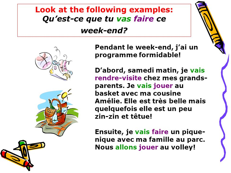 Look at the following examples: Quest-ce que tu vas faire ce week-end? Pendant le week-end, jai un programme formidable! Dabord, samedi matin, je vais