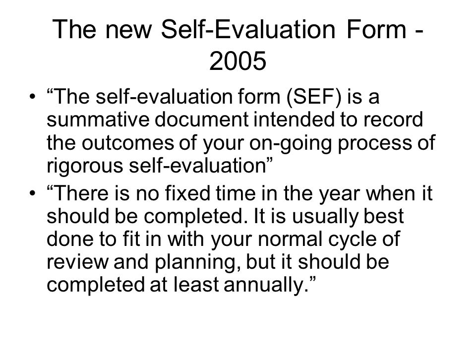 The new Self-Evaluation Form - 2005 The self-evaluation form (SEF) is a summative document intended to record the outcomes of your on-going process of rigorous self-evaluation There is no fixed time in the year when it should be completed.