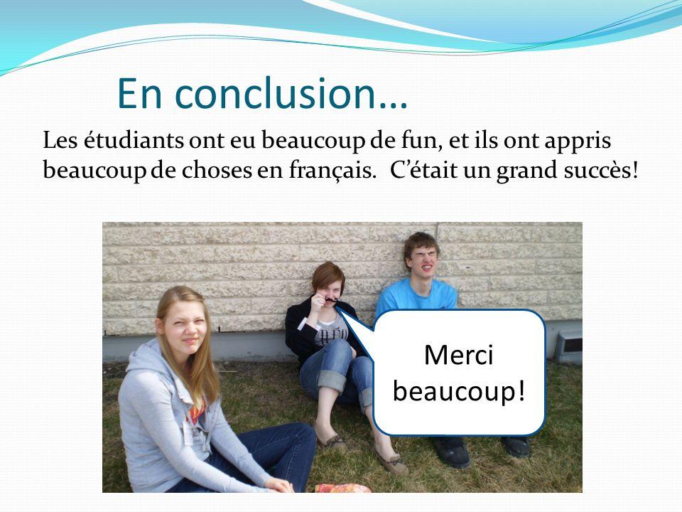 En conclusion… Les étudiants ont eu beaucoup de fun, et ils ont appris beaucoup de choses en français. Cétait un grand succès! Merci beaucoup!