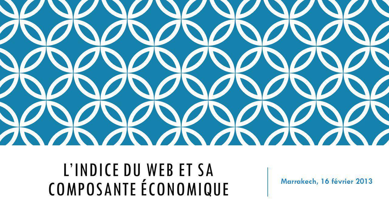 LINDICE DU WEB ET SA COMPOSANTE ÉCONOMIQUE Marrakech, 16 février 2013