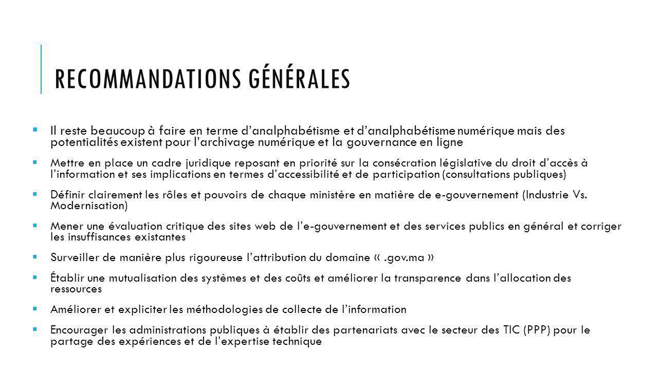 RECOMMANDATIONS GÉNÉRALES Il reste beaucoup à faire en terme danalphabétisme et danalphabétisme numérique mais des potentialités existent pour larchivage numérique et la gouvernance en ligne Mettre en place un cadre juridique reposant en priorité sur la consécration législative du droit daccès à linformation et ses implications en termes daccessibilité et de participation (consultations publiques) Définir clairement les rôles et pouvoirs de chaque ministère en matière de e-gouvernement (Industrie Vs.