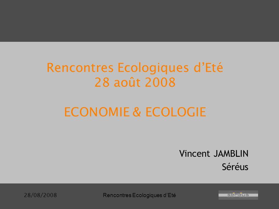 28/08/2008Rencontres Ecologiques dEté Rencontres Ecologiques dEté 28 août 2008 ECONOMIE & ECOLOGIE Vincent JAMBLIN Séréus