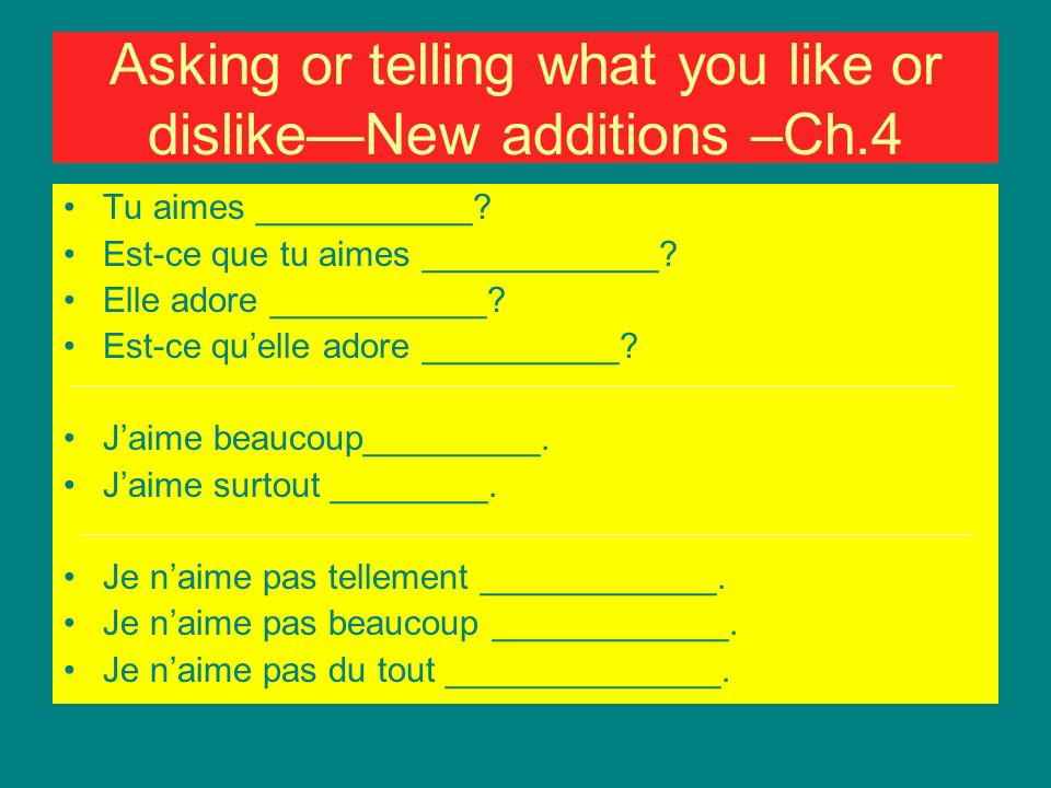 Asking or telling what you like or dislikeNew additions –Ch.4 Tu aimes ___________.