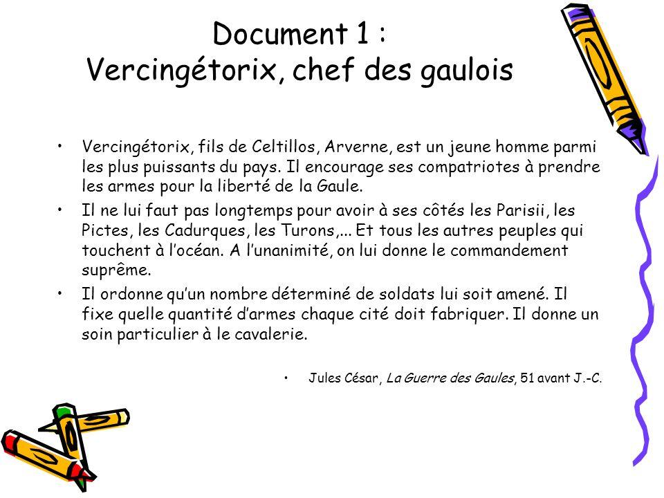 Document 1 : Vercingétorix, chef des gaulois Vercingétorix, fils de Celtillos, Arverne, est un jeune homme parmi les plus puissants du pays. Il encour