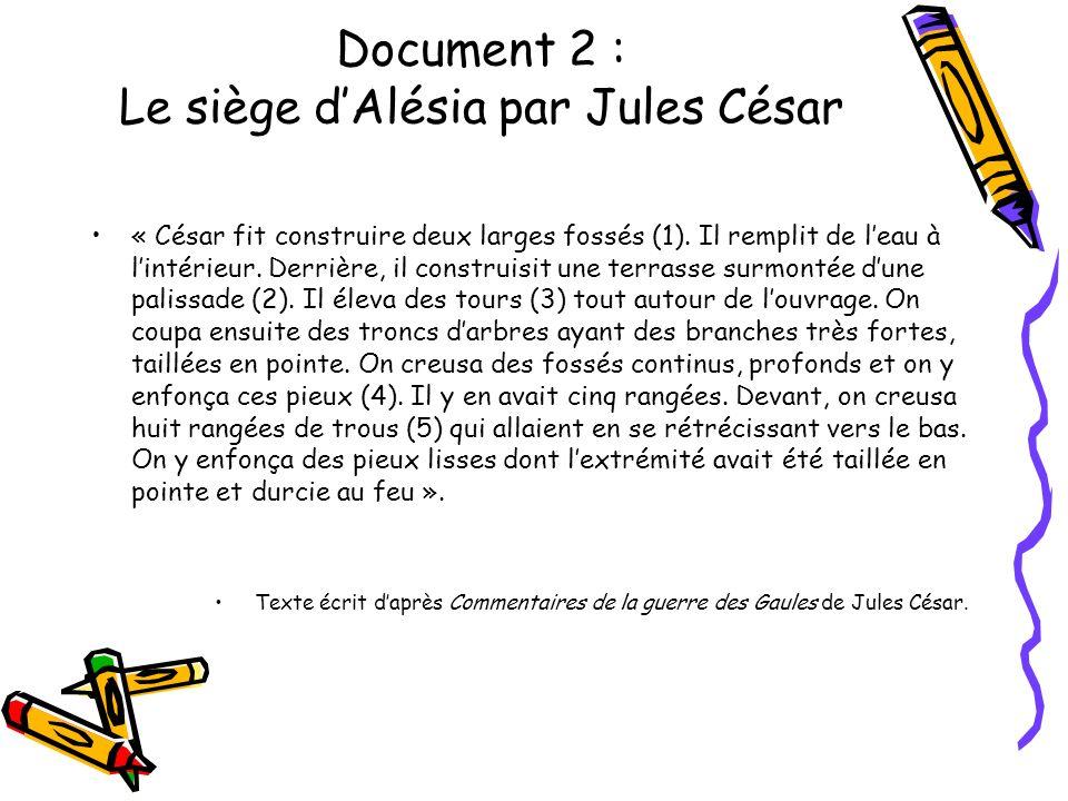 Document 2 : Le siège dAlésia par Jules César « César fit construire deux larges fossés (1). Il remplit de leau à lintérieur. Derrière, il construisit