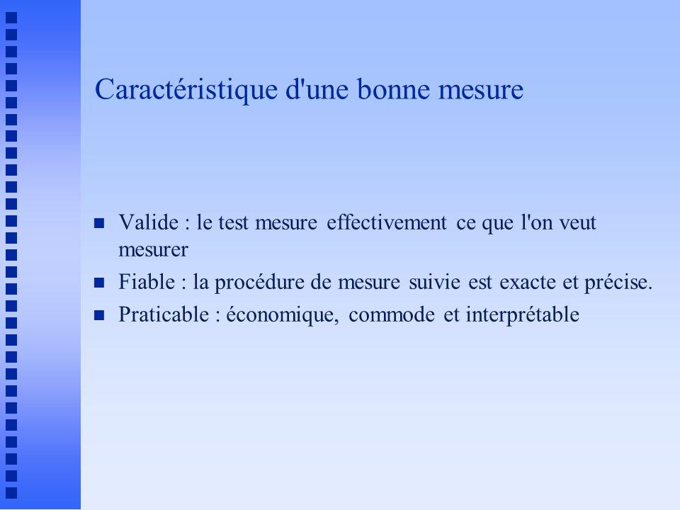 Caractéristique d une bonne mesure n Valide : le test mesure effectivement ce que l on veut mesurer n Fiable : la procédure de mesure suivie est exacte et précise.