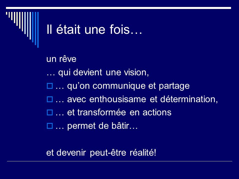 Il était une fois… un rêve … qui devient une vision, … quon communique et partage … avec enthousisame et détermination, … et transformée en actions … permet de bâtir… et devenir peut-être réalité!