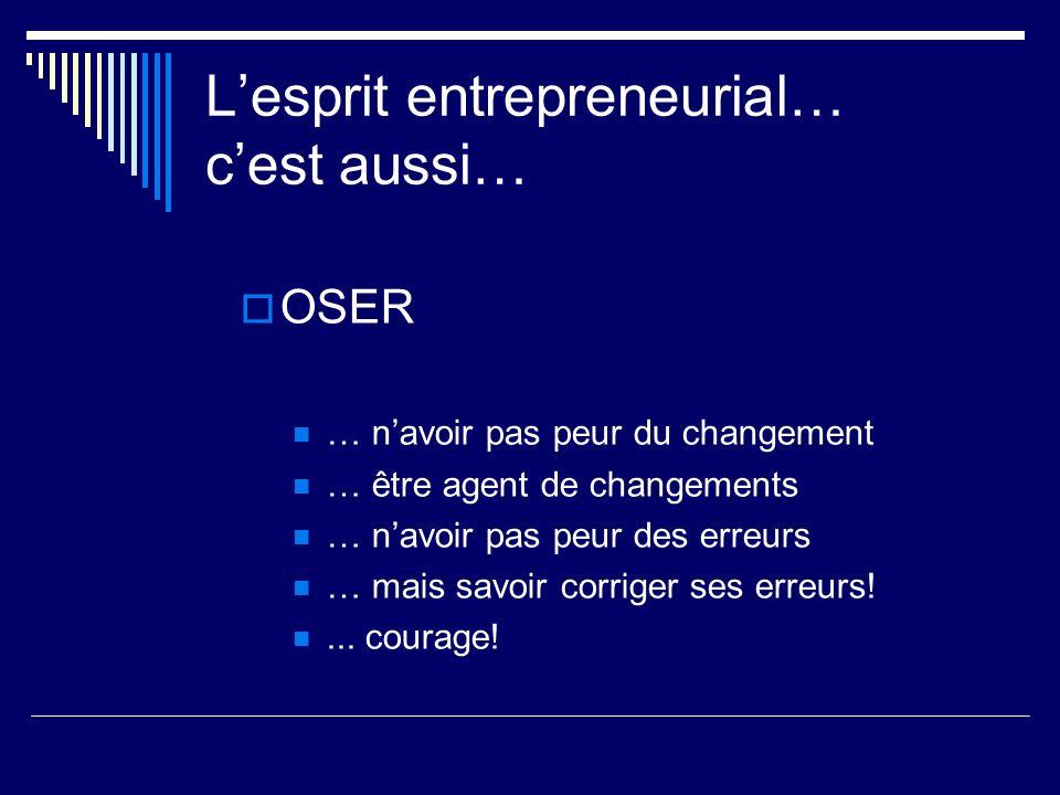 Lesprit entrepreneurial… cest aussi… OSER … navoir pas peur du changement … être agent de changements … navoir pas peur des erreurs … mais savoir corr