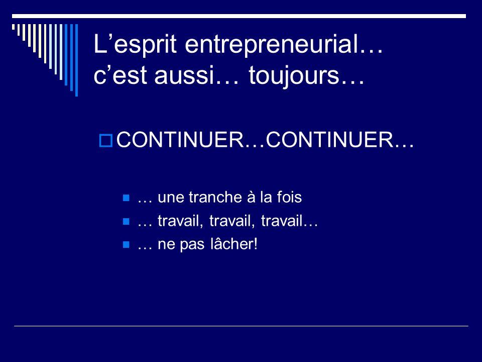 Lesprit entrepreneurial… cest aussi… toujours… CONTINUER…CONTINUER… … une tranche à la fois … travail, travail, travail… … ne pas lâcher!