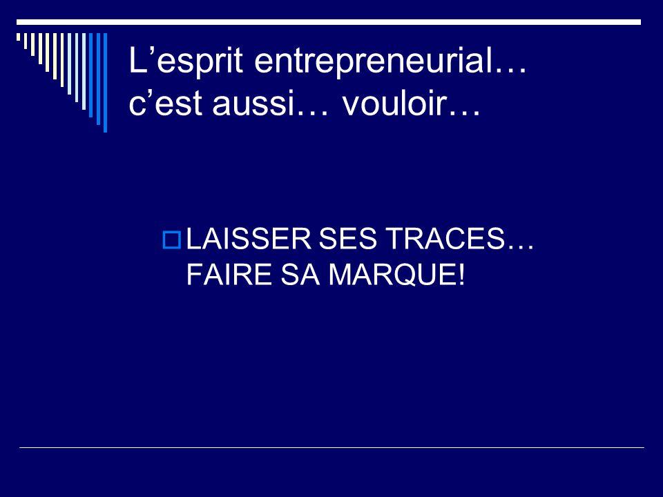 Lesprit entrepreneurial… cest aussi… vouloir… LAISSER SES TRACES… FAIRE SA MARQUE!