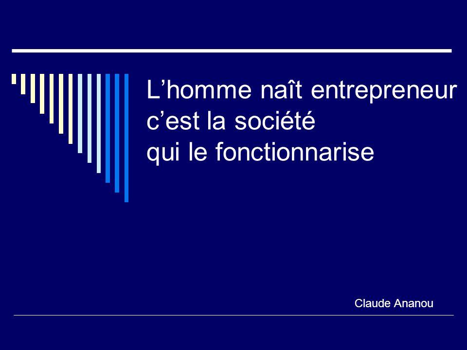 Lhomme naît entrepreneur cest la société qui le fonctionnarise Claude Ananou
