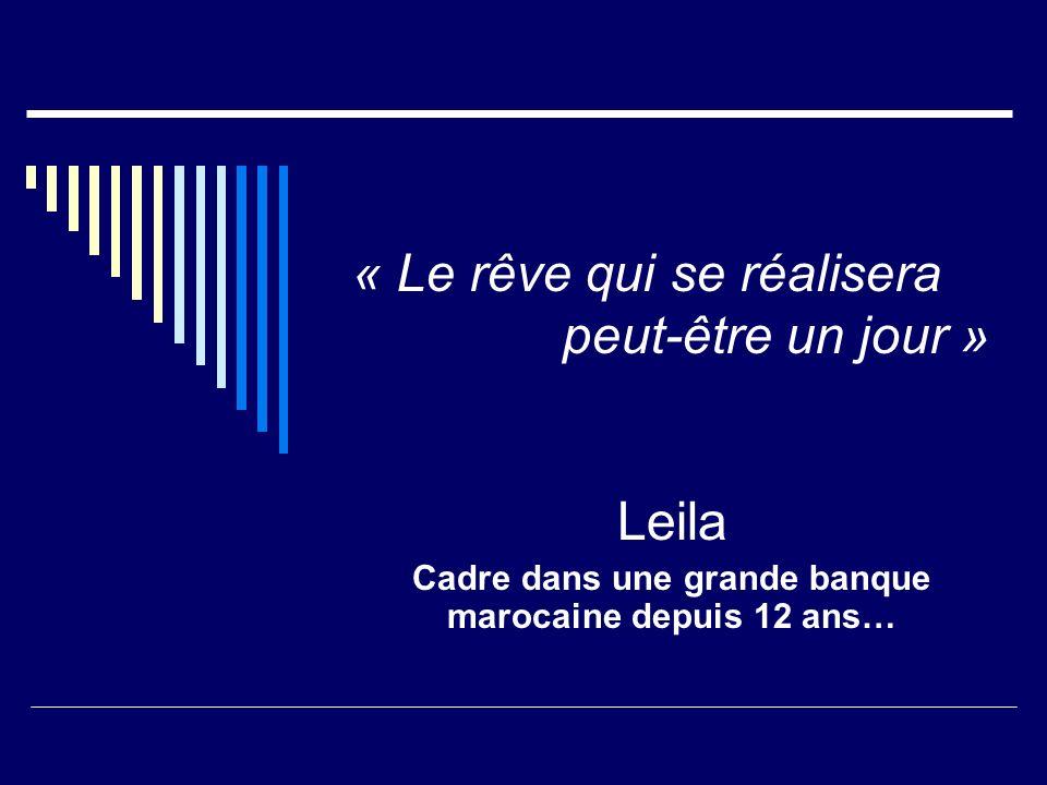 « Le rêve qui se réalisera peut-être un jour » Leila Cadre dans une grande banque marocaine depuis 12 ans…