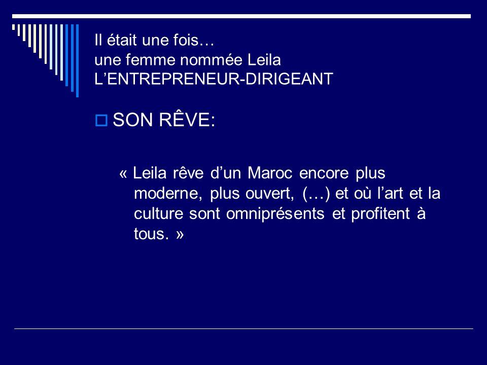 Il était une fois… une femme nommée Leila LENTREPRENEUR-DIRIGEANT SON RÊVE: « Leila rêve dun Maroc encore plus moderne, plus ouvert, (…) et où lart et