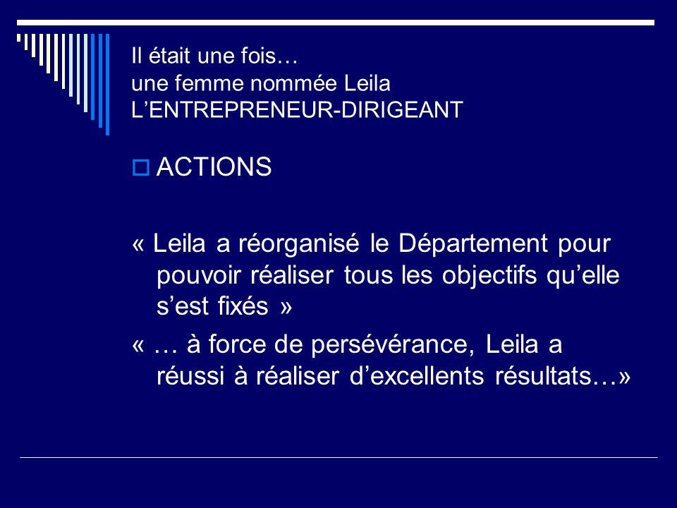 ACTIONS « Leila a réorganisé le Département pour pouvoir réaliser tous les objectifs quelle sest fixés » « … à force de persévérance, Leila a réussi à réaliser dexcellents résultats…» Il était une fois… une femme nommée Leila LENTREPRENEUR-DIRIGEANT