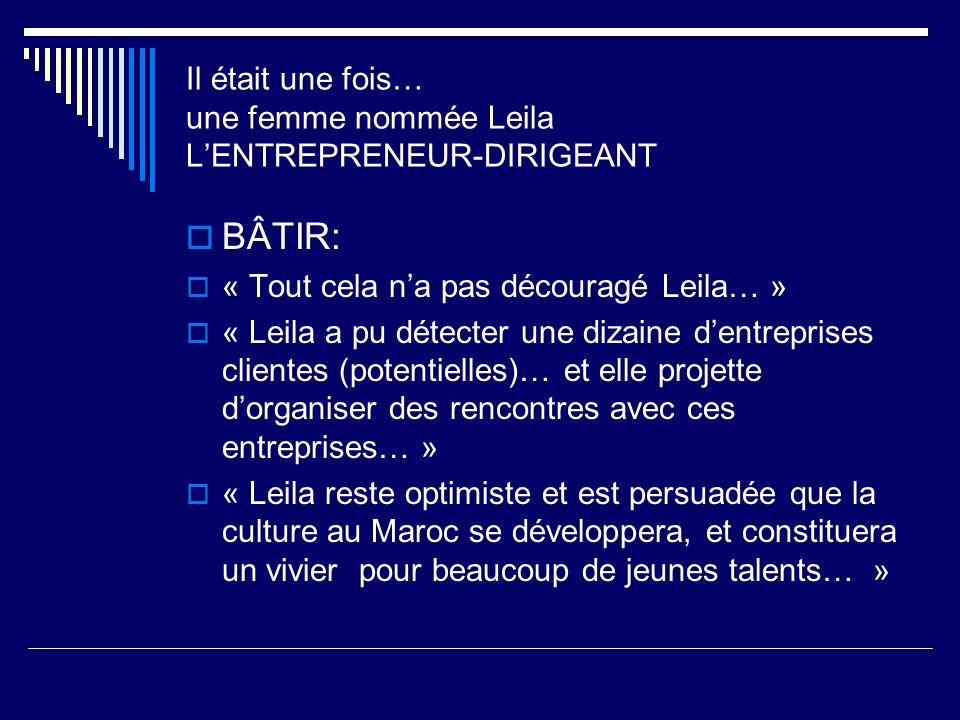 BÂTIR: « Tout cela na pas découragé Leila… » « Leila a pu détecter une dizaine dentreprises clientes (potentielles)… et elle projette dorganiser des rencontres avec ces entreprises… » « Leila reste optimiste et est persuadée que la culture au Maroc se développera, et constituera un vivier pour beaucoup de jeunes talents… » Il était une fois… une femme nommée Leila LENTREPRENEUR-DIRIGEANT