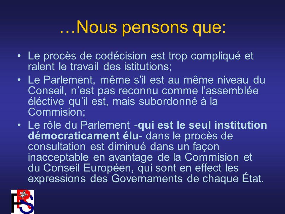 …Nous pensons que: Le procès de codécision est trop compliqué et ralent le travail des istitutions; Le Parlement, même sil est au même niveau du Conseil, nest pas reconnu comme lassemblée éléctive quil est, mais subordonné à la Commision; Le rôle du Parlement -qui est le seul institution démocraticament élu- dans le procès de consultation est diminué dans un façon inacceptable en avantage de la Commision et du Conseil Européen, qui sont en effect les expressions des Governaments de chaque État.
