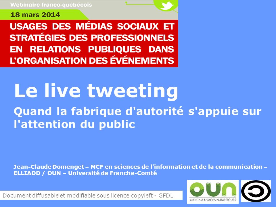 Le live tweeting Quand la fabrique d autorité s appuie sur l attention du public Jean-Claude Domenget – MCF en sciences de linformation et de la communication – ELLIADD / OUN – Université de Franche-Comté Document diffusable et modifiable sous licence copyleft - GFDL